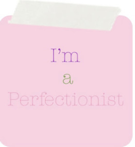 Me? A perfectionist? No….